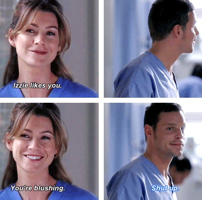 Meredith: Izzie likes you. You're blushing. Alex: Shut up. Grey's Anatomy quotes