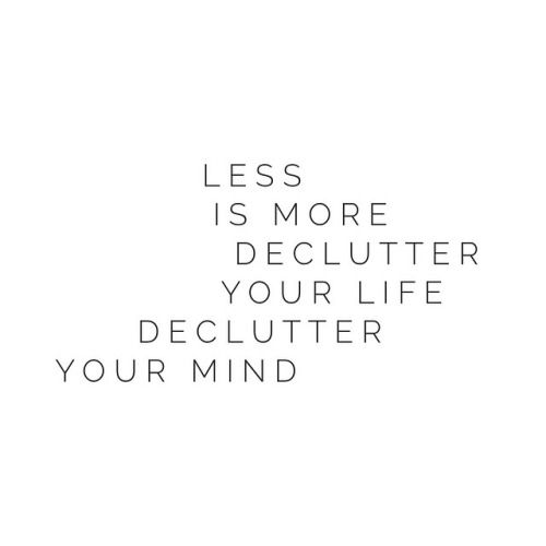 Less is more. Declutter your life, declutter your mind. <3