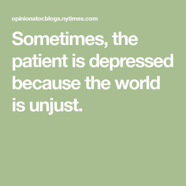 Sometimes, the patient is depressed because the world is unjust.