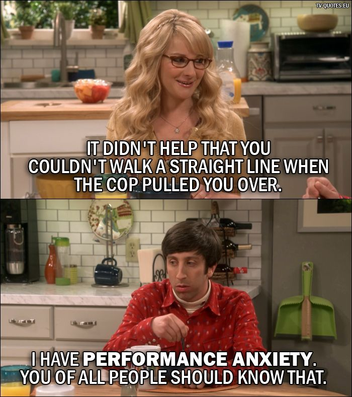 Quote from The Big Bang Theory 10x01 │  Bernadette Rostenkowski-Wolowitz: It didn't help that you couldn't walk a straight line when the cop pulled you over. Howard Wolowitz: I have performance anxiety. You of all people should know that.