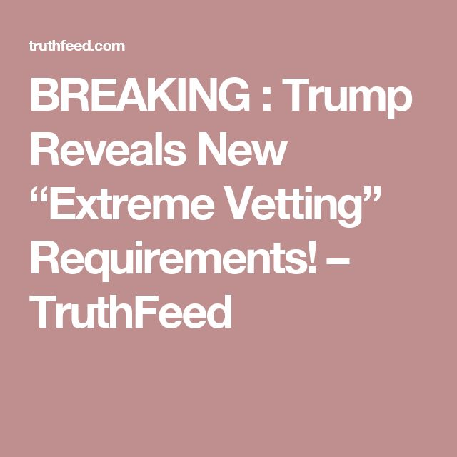 "BREAKING : Trump Reveals New ""Extreme Vetting"" Requirements! – TruthFeed"