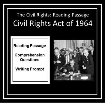 This reading tells the story of what led up to and the results of the Civil Rights Bill of 1964. The Civil Rights Bill of 1964 was a turning point in the Civil Rights movement. This product contains a reading passage, comprehension questions and a writing prompt.