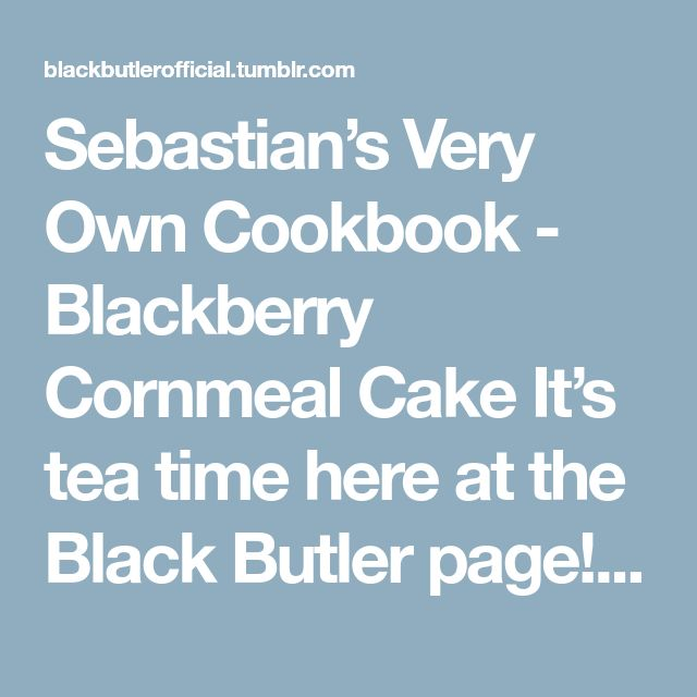 Sebastian's Very Own Cookbook - Blackberry Cornmeal Cake It's tea time here at the Black Butler page! When Sebastian prepares tea for the lovely Ciel, he always makes sure to have a delectable dessert...