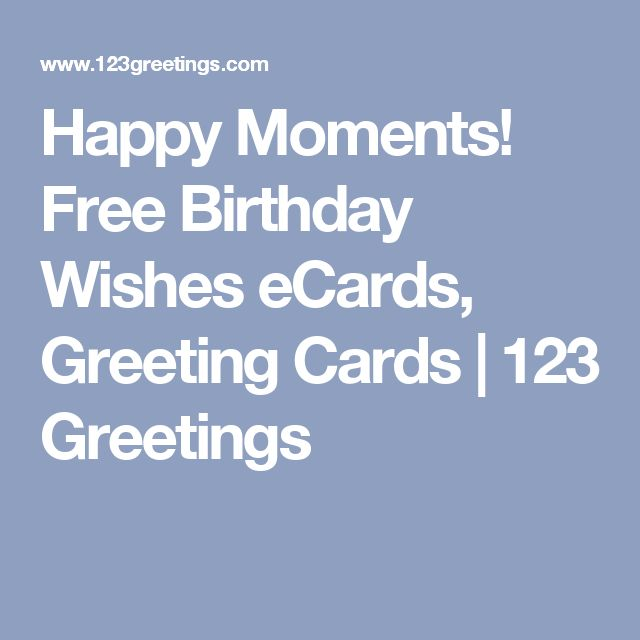 Happy Moments! Free Birthday Wishes eCards, Greeting Cards | 123 Greetings