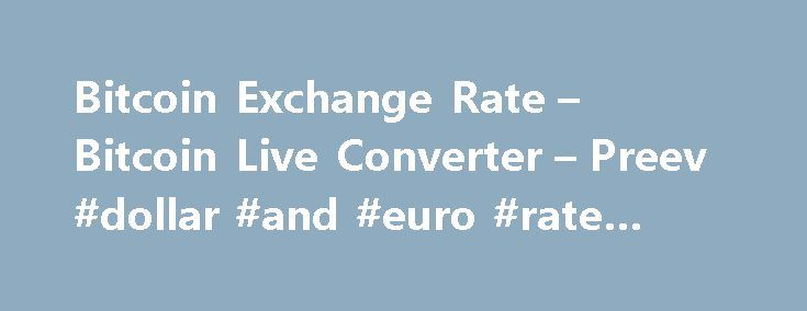 Bitcoin Exchange Rate – Bitcoin Live Converter – Preev #dollar #and #euro #rate #today http://currency.remmont.com/bitcoin-exchange-rate-bitcoin-live-converter-preev-dollar-and-euro-rate-today/  #today exchange rate # Simple Bitcoin Converter This site allows you to: See the Bitcoin exchange rate i.e. the current value of one bitcoin. Convert any amount to or from your preferred currency. Bitcoin is a digital currency. You can use Bitcoin to send money to anyone via the Internet with no…