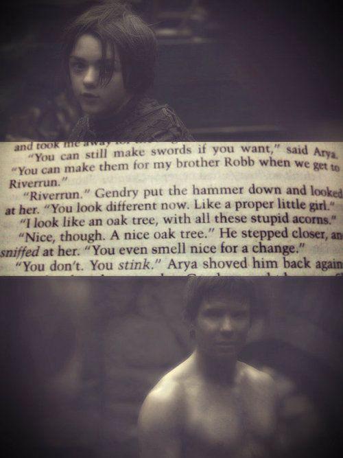 """""""Todavía puede hacer espadas si quieres"""". Dijo Arya. """"Se puede hacer por mi hermano Robb cuando lleguemos a Aguasdulces"""". """"Aguasdulces"""". Gendry puso el martillo y la miró. """"Te ves diferente ahora. Al igual que una niña apropiada"""". """"Me veo como un roble, con todos estos estúpidos bellotas"""". """"Agradable, sin embargo. Un bonito árbol de roble"""". Dio un paso más cerca, y olfateó ella. """"Incluso un olor agradable para un cambio"""". """"Vos no. Apestas"""". Arya y Gendry ♥"""