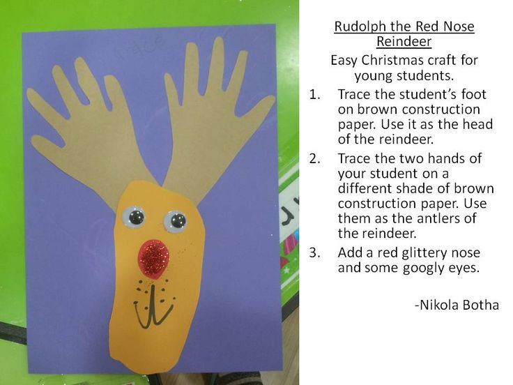 Rudolph the Red Nose Reindeer Easy Christmas craft for young students.  Trace the student's foot on brown construction paper. Use it as the head of the reindeer.  Trace the two hands of your student on a different shade of brown construction paper. Use them as the antlers of the reindeer.  Add a red glittery nose and some googly eyes.