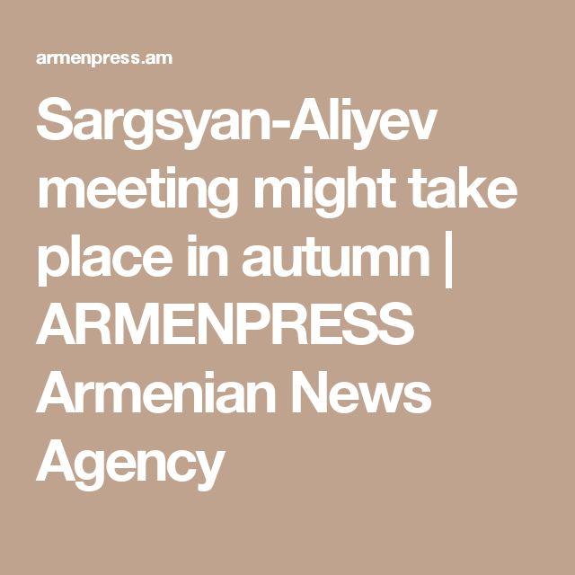 Sargsyan-Aliyev meeting might take place in autumn  | ARMENPRESS Armenian News Agency