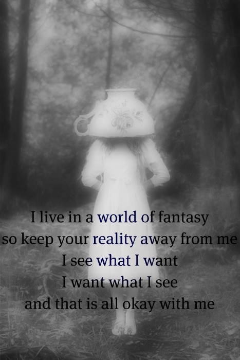 Itzah Kret Quote - I LOVE IN A WORLD OF FANTASY SO KEEP YOUR REALITY AWAY FROM ME.  I SEE WHAT I WANT; I WANT WHAT I SEE - AND THAT IS ALL OKAY WITH ME.  ♥