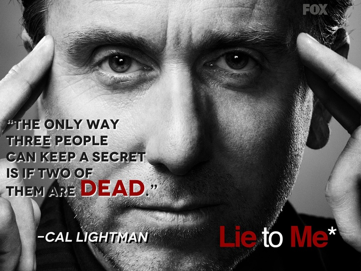 "‎""The only way three people can keep a secret is if two of them are dead."" - Cal Lightman, Lie to Me http://adequote.com/cal-lightman-lie/"