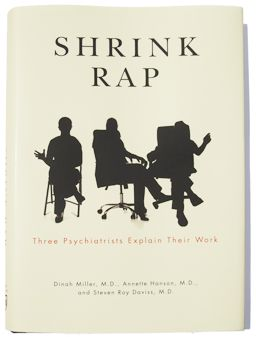 Shrink Rap: a blog by Psychiatrists for Psychiatrists. A place to talk; no one has to listen. All patient vignettes are confabulated; the psychiatrists, however, are mostly real. --Topics include psychotherapy, humor, depression, bipolar, anxiety, schizophrenia, medications, ethics, psychopharmacology, forensic and correctional psychiatry, psychology, mental health, chocolate, and emotional support ducks. Don't ask.