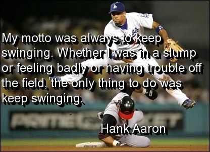 """My motto was always to keep swinging. Whether I was in a slump or feeling bad or having trouble off the field, the only thing to do was to keep swinging."" -Hank Aaron"