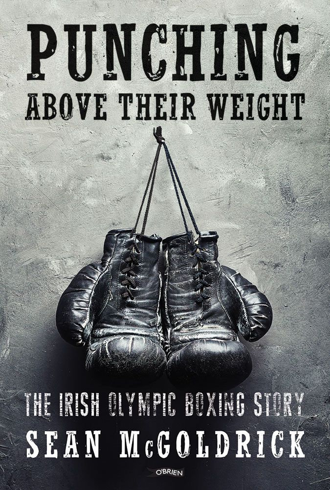 Punching Above Their Weight: The Irish Olympic Boxing Story by Sean McGoldrick.