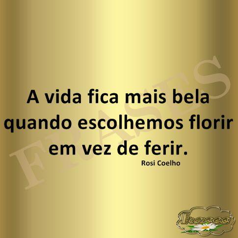 FRASES: A vida fica mais bela quando escolhemos florir em vez de ferir. Rosi Coelho