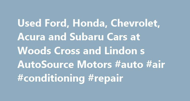 Used Ford, Honda, Chevrolet, Acura and Subaru Cars at Woods Cross and Lindon s AutoSource Motors #auto #air #conditioning #repair http://autos.remmont.com/used-ford-honda-chevrolet-acura-and-subaru-cars-at-woods-cross-and-lindon-s-autosource-motors-auto-air-conditioning-repair/  #auto source # Welcome to AutoSource Motors: Used Cars, Financing, Parts & Service, All Under One Woods Cross, Lindon, or Colorado Springs Roof AutoSource Motors is not your typical used... Read more >The post Used…