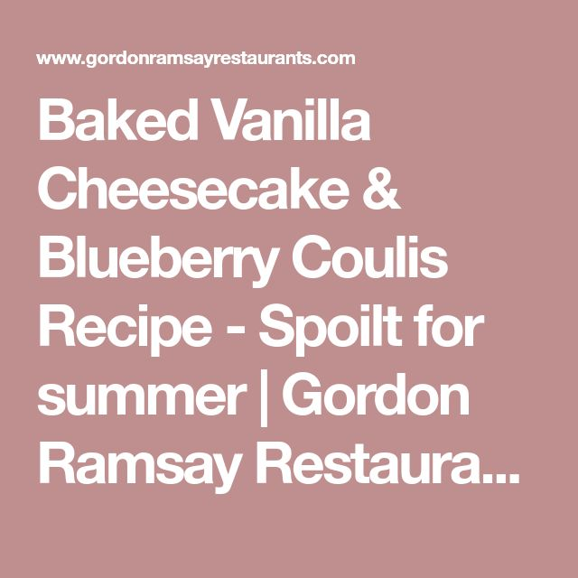 Baked Vanilla Cheesecake & Blueberry Coulis Recipe - Spoilt for summer | Gordon Ramsay Restaurants