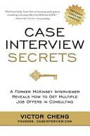 Case Interview Secrets, By Victor Cheng, Call # HF5549.5.I6.C43 2012