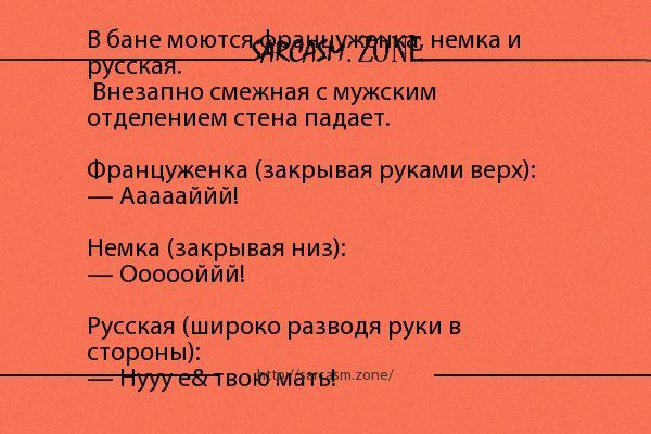 Анекдот: В бане моются француженка, немка и русская. Внезапно смежная с мужским отделением стена падает. Француженка (закрывая руками верх): — Аааааййй! Немка (закрывая низ): — Оооооййй! Русская (широко разводя руки в стороны): — Нууу е& твою мать!