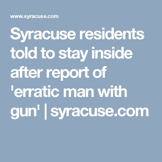 Syracuse residents told to stay inside after report of 'erratic man with gun' |       syracuse.com