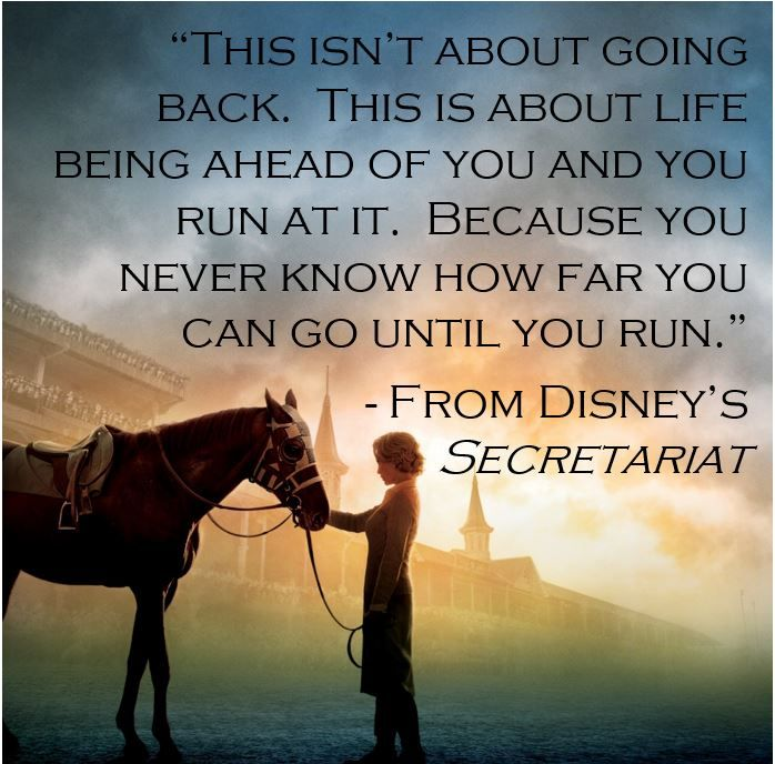 """This isn't about going back.  This is about life being ahead of you and you run at it.  Because you never know how far you can go until you run.""         -From Disney's Secretariat"