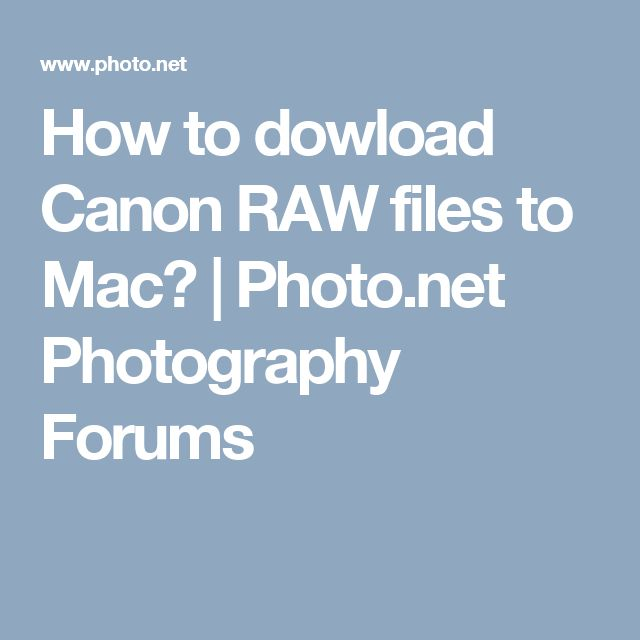 How to dowload Canon RAW files to Mac? | Photo.net Photography Forums
