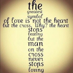 The greatest symbol of love is not the heart, but the cross. Why? The heart stops beating, but the man on the cross never stops loving