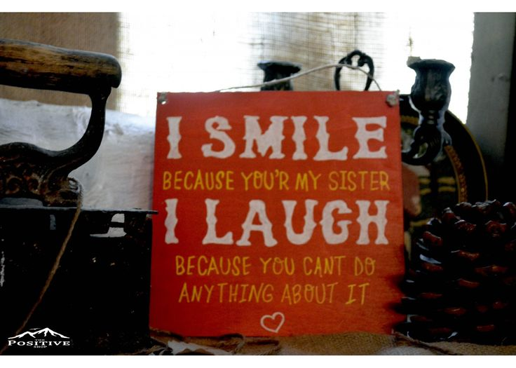 I smile because you're my sister. I laugh because there's nothing you can do about it