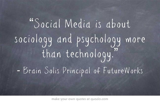 """Social Media is about sociology and psychology more than technology."""