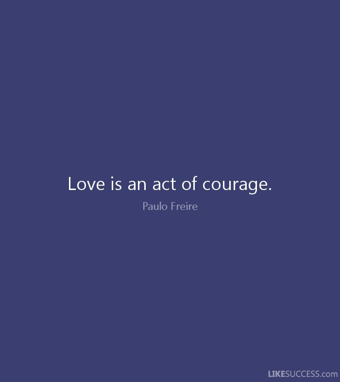 Love is an act of courage. - Paulo Freire