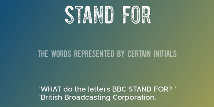 STAND FOR => The words represented by certain initials => 'WHAT do the letters BBC STAND FOR? ' 'British Broadcasting Corporation.'