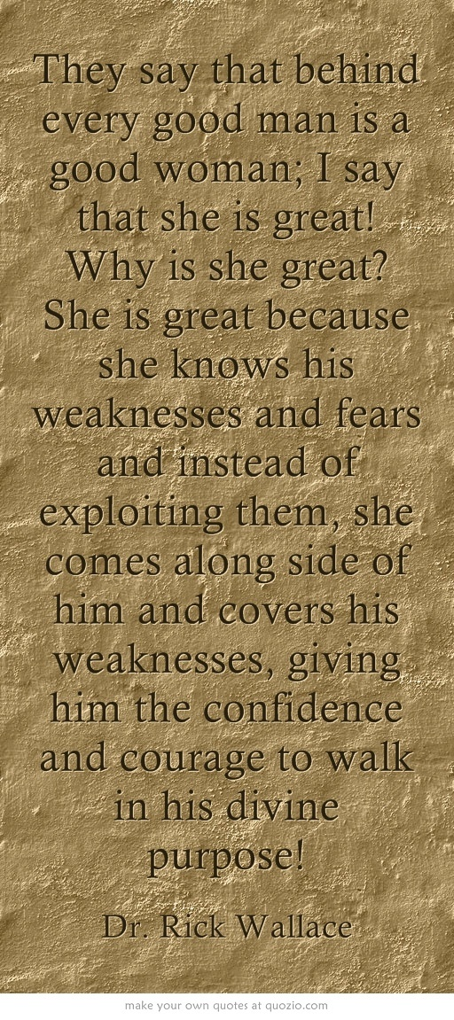 They say that behind every good man is a good woman; I say that she is great! Why is she great? She is great because she knows his weaknesses and fears and instead of exploiting them, she comes along side of him and covers his weaknesses, giving him the confidence and courage to walk in his divine purpose!