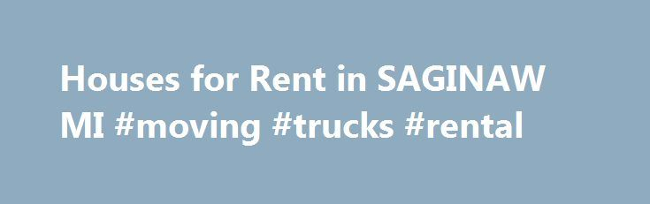 Houses for Rent in SAGINAW MI #moving #trucks #rental http://renta.remmont.com/houses-for-rent-in-saginaw-mi-moving-trucks-rental/  #apartments for rent in michigan # Houses for Rent in SAGINAW, MI Popular Rental House Search Criteria: Popular Apartment Search Criteria: Rental Househunter in SAGINAW: Currently, there is a combination of 0 house rentals and apartments for rent on SAGINAW.RentalHousehunter.com. Private Landlords in SAGINAW and Rental Property Managers can now advertise rental…