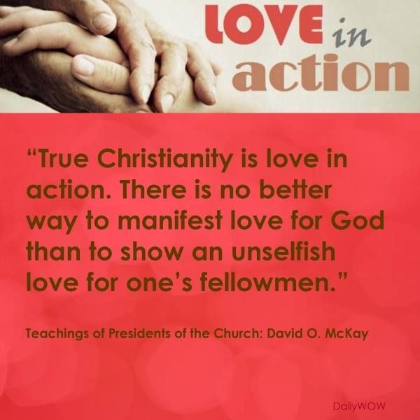 """""""True Christianity is love in action. There is no better way to manifest love for God than to show an unselfish love for one's fellowmen.""""   ~David O. McKay"""