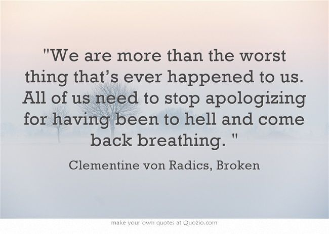 """We are more than the worst thing that's ever happened to us. All of us need to stop apologizing for having been to hell and come back breathing.""  —Clementine Von Radics, Broken"