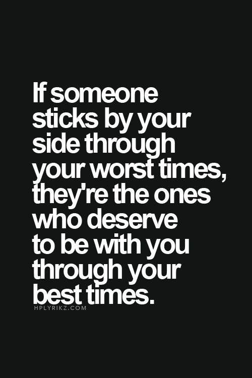 If someone sticks by your side through your worst times, they're the ones who deserve to be with you through your best times.