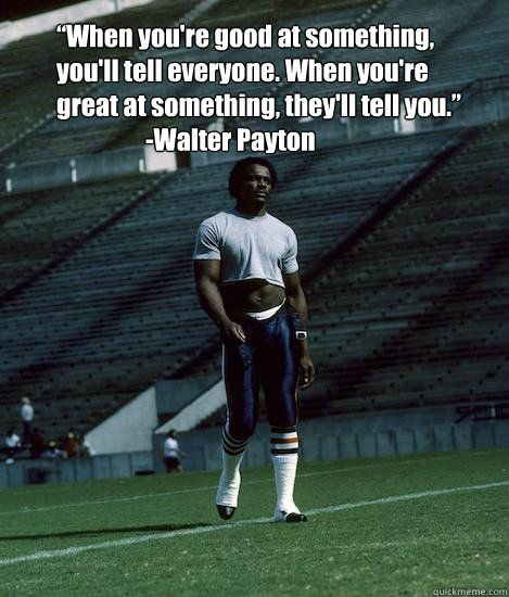 When you're good at something, you'll tell everyone. When you're great at something, they'll tell you. - Walter Peyton