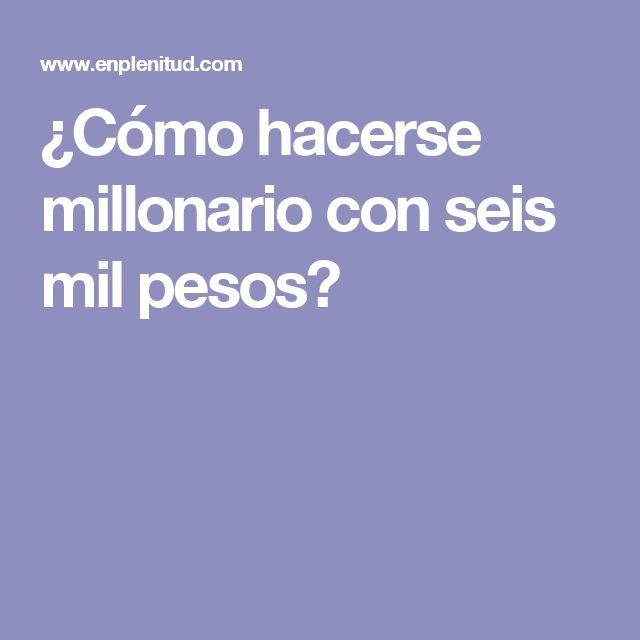 ¿Cómo hacerse millonario con seis mil pesos?