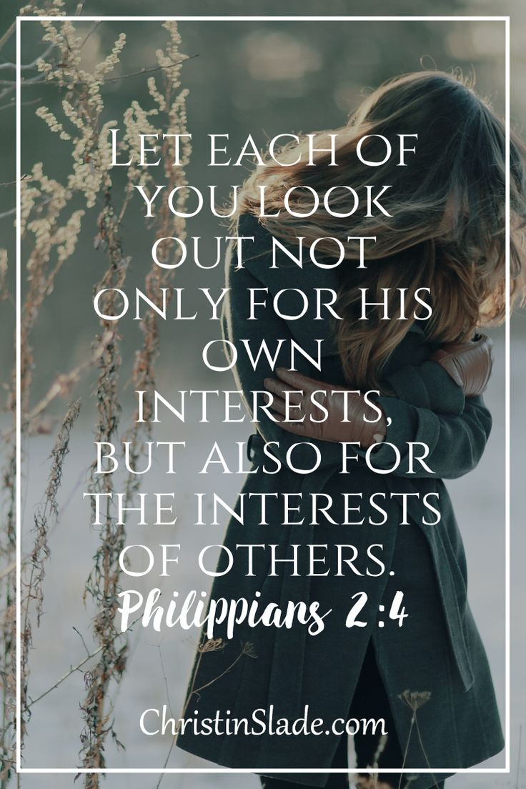 Let each of you look out not only for his own interests, but also for the interests of others. ~Philippians 2:4