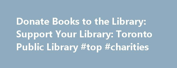 Donate Books to the Library: Support Your Library: Toronto Public Library #top #charities http://donate.remmont.com/donate-books-to-the-library-support-your-library-toronto-public-library-top-charities/  #donate books to library # Donate Books to the Library Donated books are sold in most branches and at Book Ends bookstores, located at the Toronto Reference Library and North York Central Library. Proceeds go toward library programs and services. Donations are only accepted during branch…