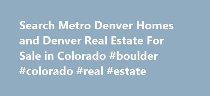 Search Metro Denver Homes and Denver Real Estate For Sale in Colorado #boulder #colorado #real #estate http://real-estate.remmont.com/search-metro-denver-homes-and-denver-real-estate-for-sale-in-colorado-boulder-colorado-real-estate/  #denver real estate # Search Denver Homes CO REAL ESTATE We offer very comprehensive information about Denver CO real estate, as well as tools and tips for local Denver home owners and investors. On our site you are able to access listings of homes for sale in…