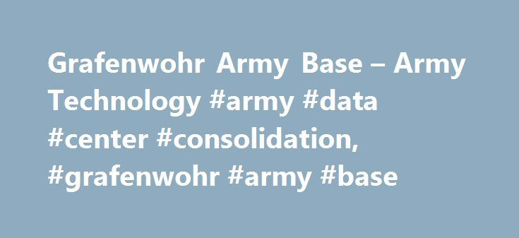 Grafenwohr Army Base – Army Technology #army #data #center #consolidation, #grafenwohr #army #base http://maine.remmont.com/grafenwohr-army-base-army-technology-army-data-center-consolidation-grafenwohr-army-base/  # Grafenwohr Army Base, Germany The Grafenwoehr training area is a major US Army installation spread over 223km² in the Neustadt Waldnaab district in the town of Grafenwohr, Bavaria, Germany. The base, which celebrated its 100th anniversary on 30 June 2010, is one of the largest…