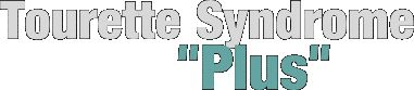 "Tourette Syndrome ""Plus"" – Information on Tourette Syndrome PLUS the Associated Disorders"