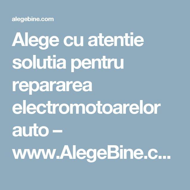 Alege cu atentie solutia pentru repararea electromotoarelor auto – www.AlegeBine.com – Alege Bine
