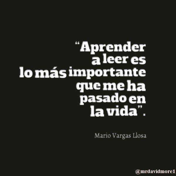 """""""Aprender a leer es lo más importante que me ha pasado en la vida"""". Mario Vargas Llosa."""