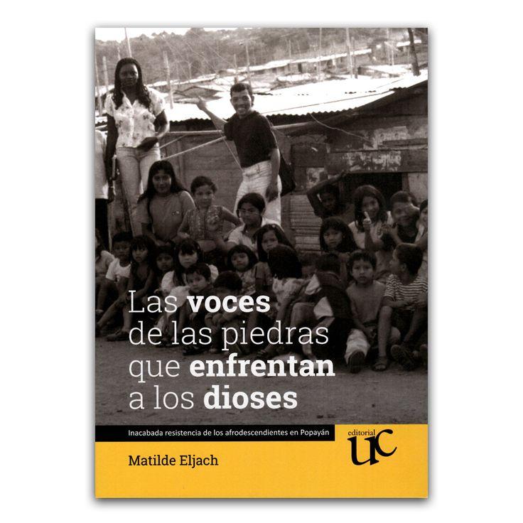 Las voces de las piedras que enfrentan a los dioses  – Matilde Eljach – Universidad del Cauca www.librosyeditores.com Editores y distribuidores.