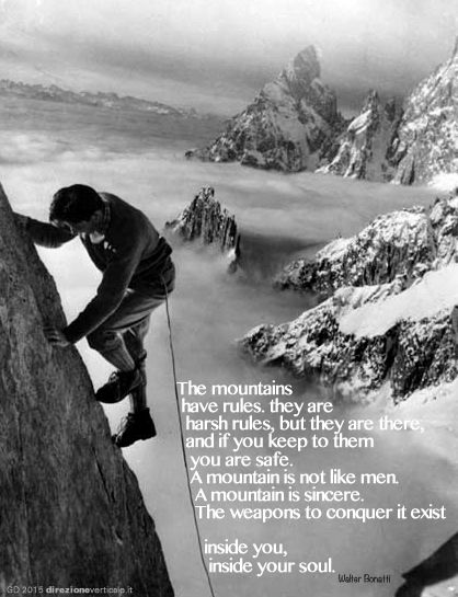 The mountains have rules. they are harsh rules, but they are there, and if you keep to them you are safe. A mountain is not like men. A mountain is sincere. The weapons to conquer it exist inside you, inside your soul.— Walter Bonatti