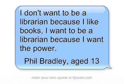 I don't want to be a librarian because I like books, I want to be a librarian because I want the power.