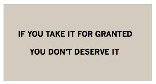 If you take it for granted, you don't deserve it.