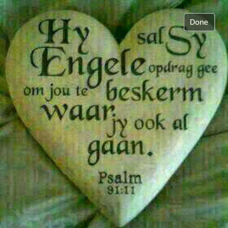 PSALMS 91:10-11 Geen onheil sal jou tref en geen plaag naby jou tent kom nie; want Hy sal sy engele aangaande jou bevel gee om jou te bewaar op al jou weë.