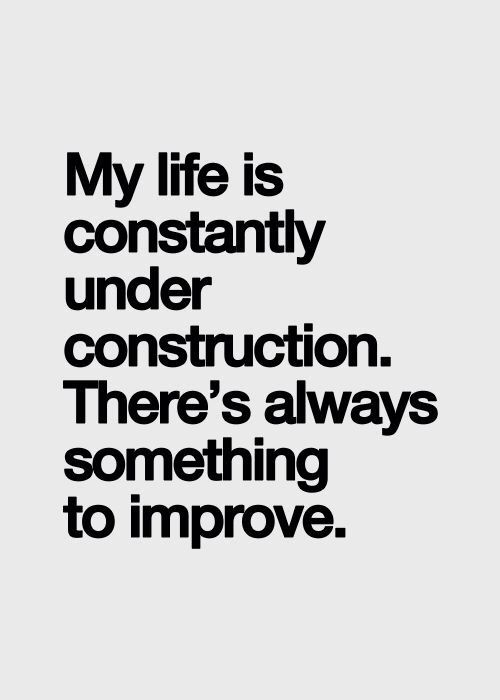 my life is constantly under construction - there is always something to improve
